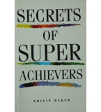 Secrets of Super Achievers - Philip Baker
